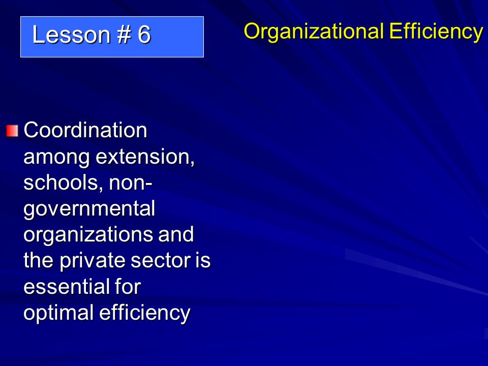 Organizational Efficiency Coordination among extension, schools, non- governmental organizations and the private sector is essential for optimal efficiency Lesson # 6 Lesson # 6