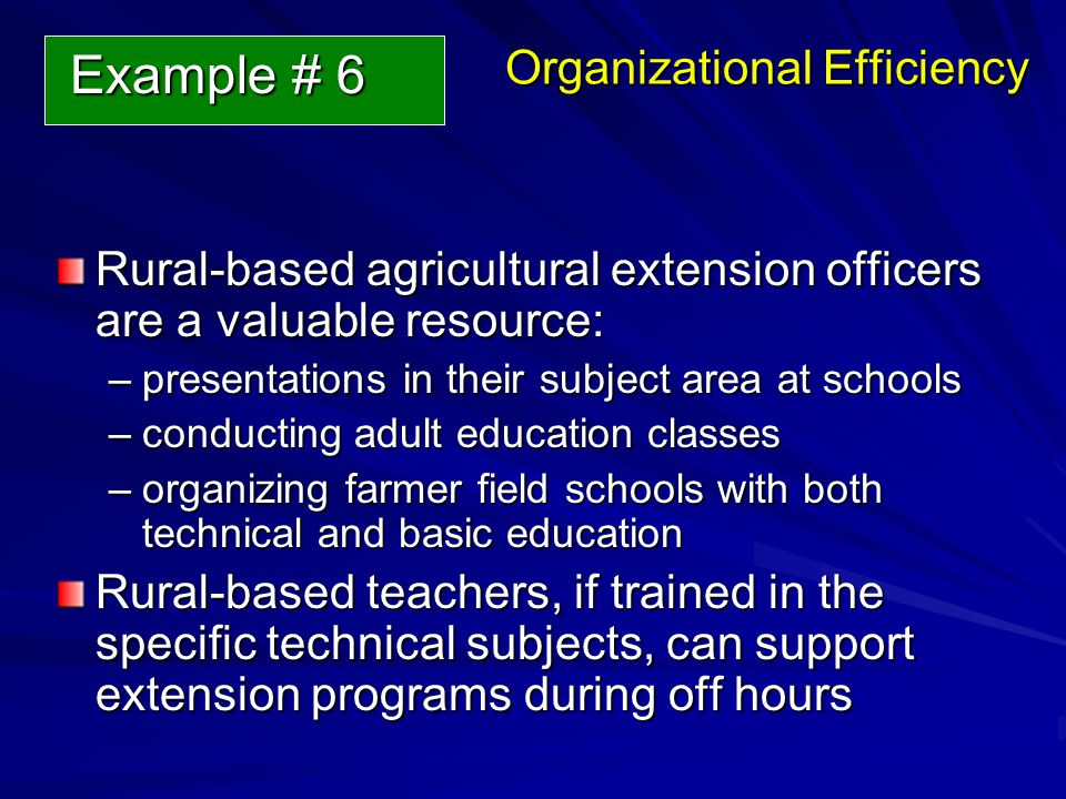 Organizational Efficiency Rural-based agricultural extension officers are a valuable resource: –presentations in their subject area at schools –conducting adult education classes –organizing farmer field schools with both technical and basic education Rural-based teachers, if trained in the specific technical subjects, can support extension programs during off hours Example # 6 Example # 6