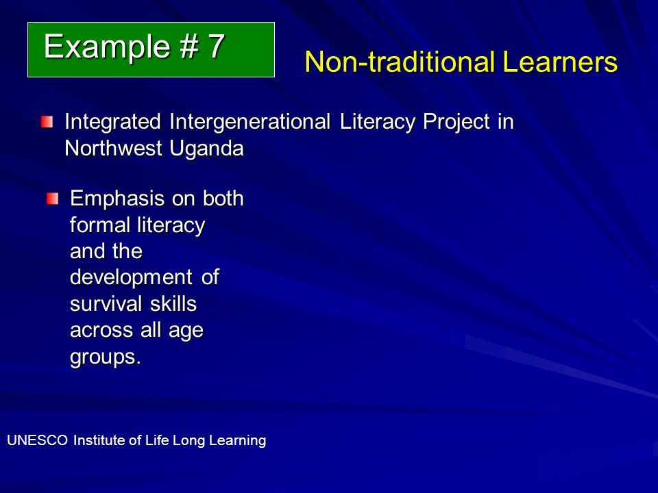 Non-traditional Learners Integrated Intergenerational Literacy Project in Northwest Uganda Emphasis on both formal literacy and the development of survival skills across all age groups.