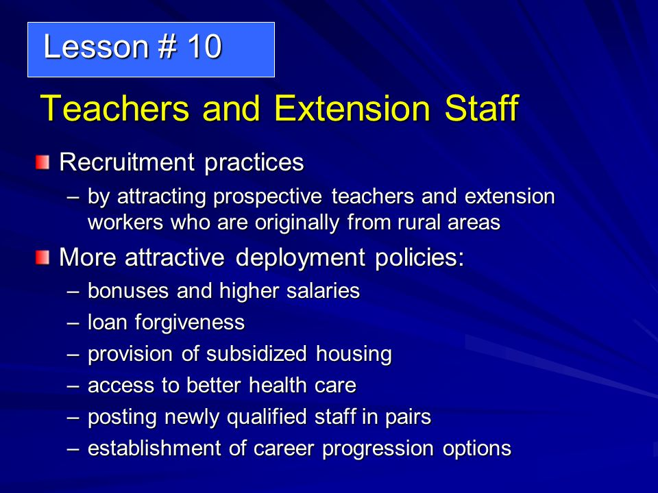 Teachers and Extension Staff Recruitment practices –by attracting prospective teachers and extension workers who are originally from rural areas More attractive deployment policies: –bonuses and higher salaries –loan forgiveness –provision of subsidized housing –access to better health care –posting newly qualified staff in pairs –establishment of career progression options Lesson # 10 Lesson # 10