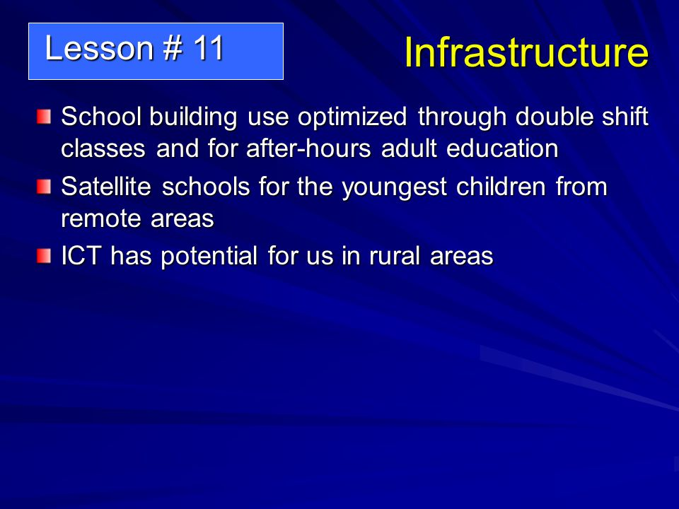 Infrastructure School building use optimized through double shift classes and for after-hours adult education Satellite schools for the youngest children from remote areas ICT has potential for us in rural areas Lesson # 11 Lesson # 11