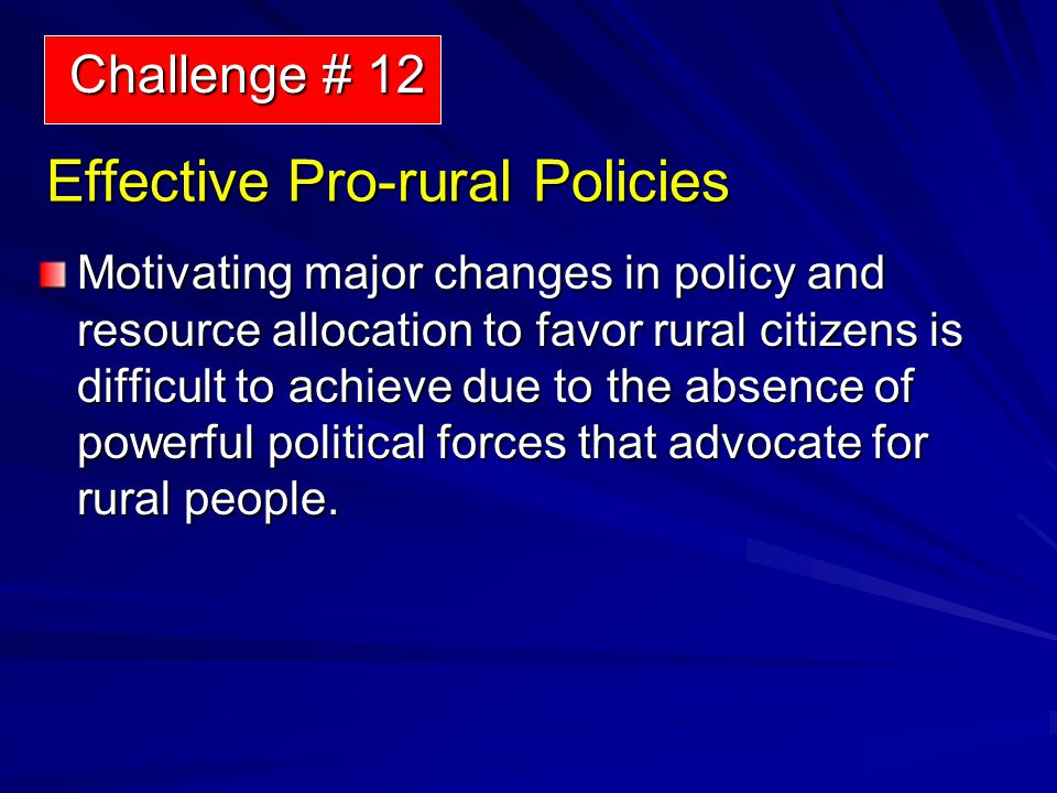 Effective Pro-rural Policies Motivating major changes in policy and resource allocation to favor rural citizens is difficult to achieve due to the absence of powerful political forces that advocate for rural people.