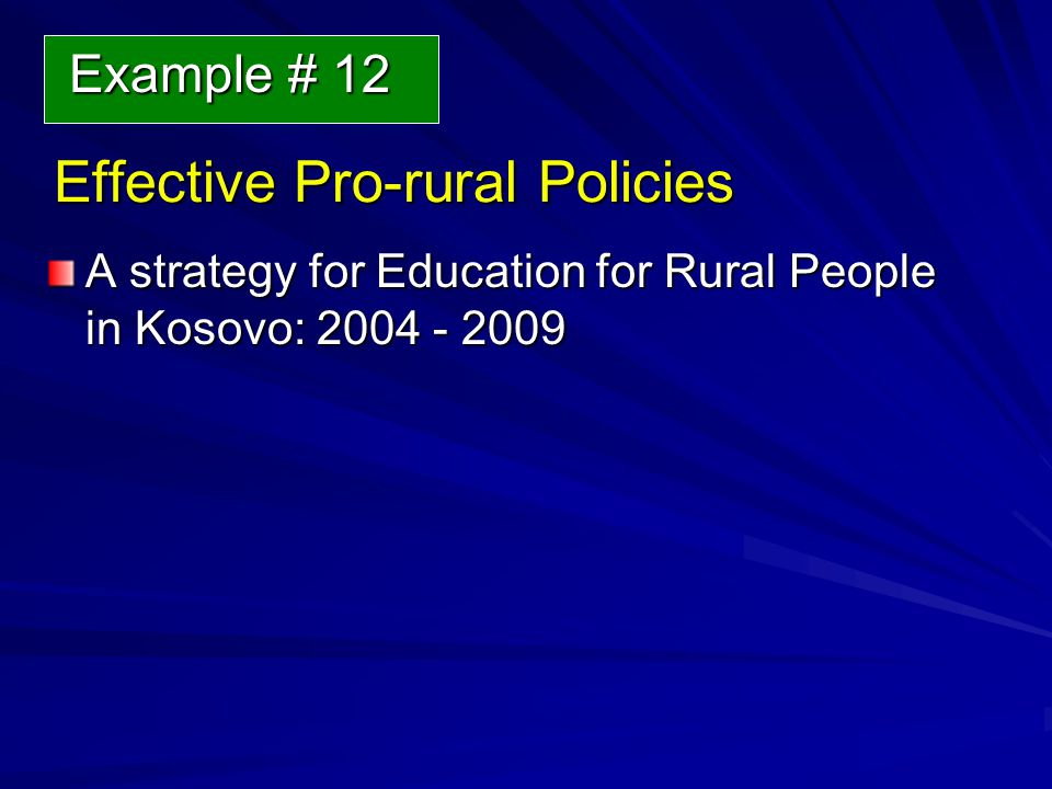 Effective Pro-rural Policies Effective Pro-rural Policies A strategy for Education for Rural People in Kosovo: 2004 - 2009 Example # 12 Example # 12
