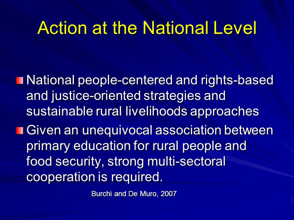 Action at the National Level National people-centered and rights-based and justice-oriented strategies and sustainable rural livelihoods approaches Given an unequivocal association between primary education for rural people and food security, strong multi-sectoral cooperation is required.