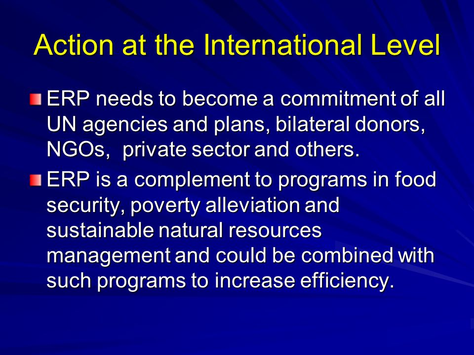 Action at the International Level ERP needs to become a commitment of all UN agencies and plans, bilateral donors, NGOs, private sector and others.