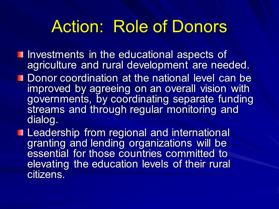 Action: Role of Donors Investments in the educational aspects of agriculture and rural development are needed.
