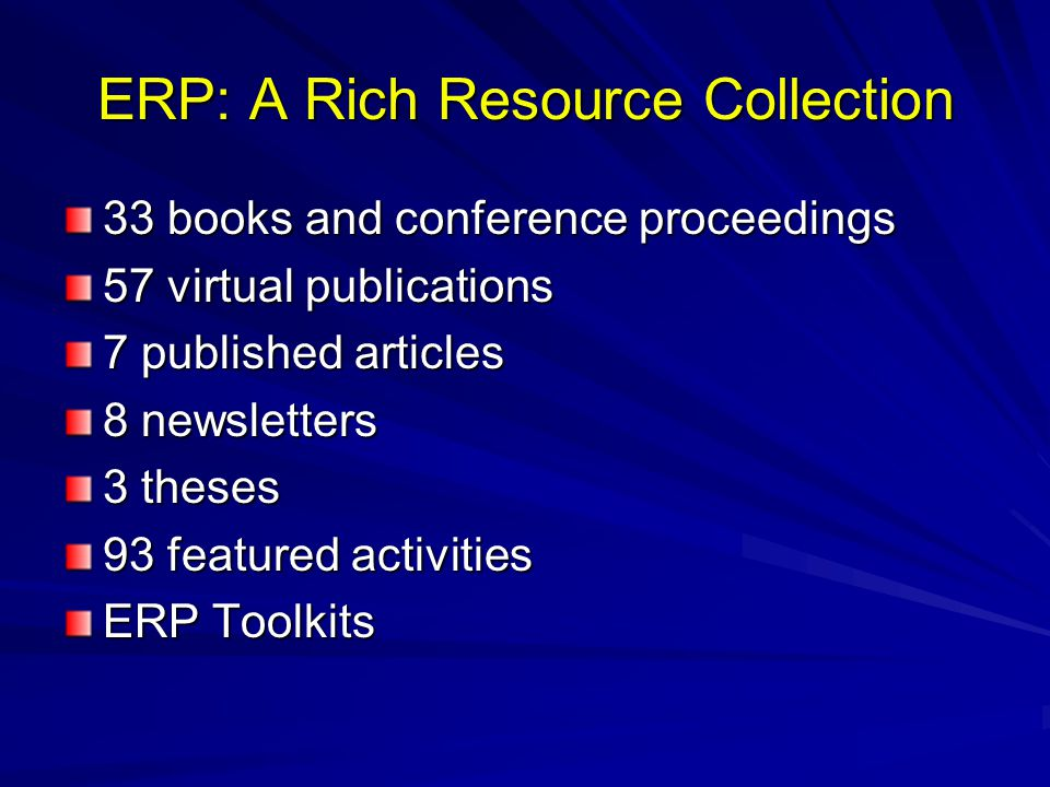ERP: A Rich Resource Collection 33 books and conference proceedings 57 virtual publications 7 published articles 8 newsletters 3 theses 93 featured activities ERP Toolkits