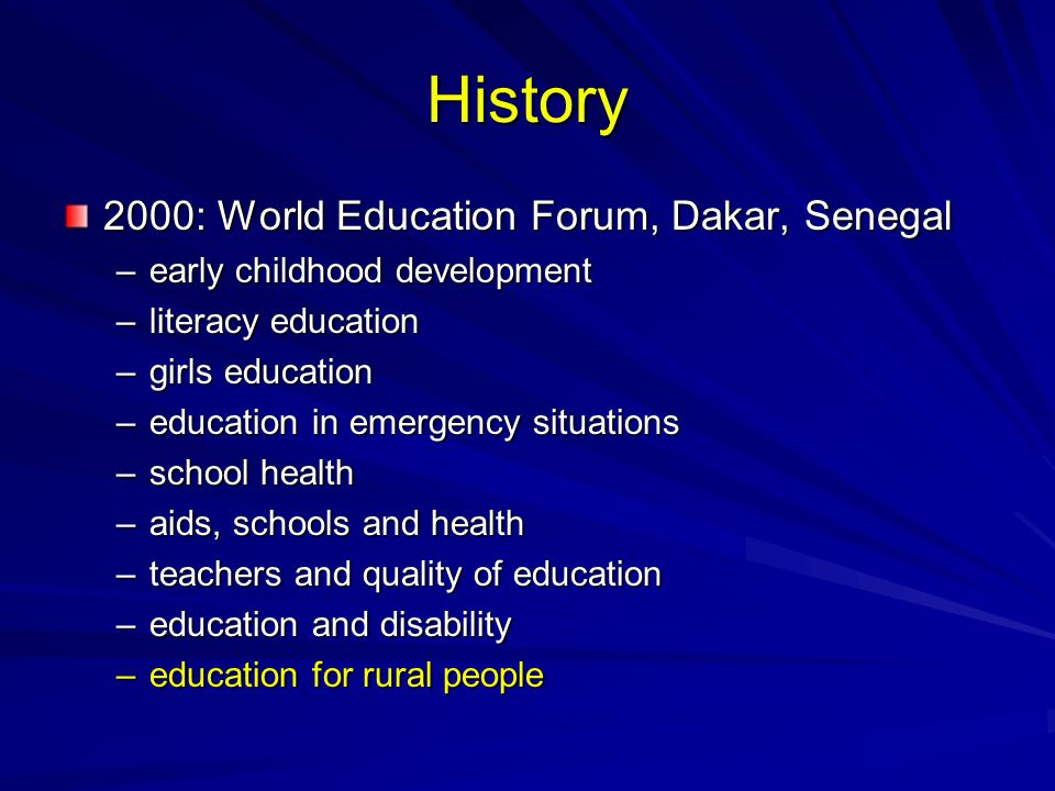 History 2000: World Education Forum, Dakar, Senegal –early childhood development –literacy education –girls education –education in emergency situations –school health –aids, schools and health –teachers and quality of education –education and disability –education for rural people