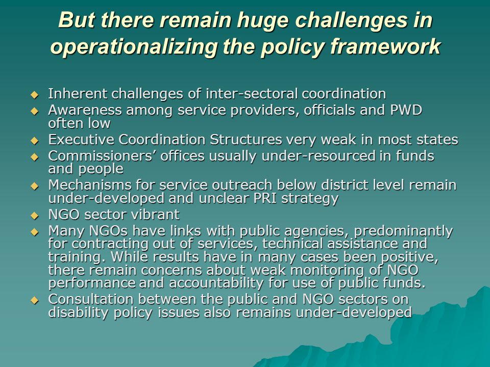 But there remain huge challenges in operationalizing the policy framework  Inherent challenges of inter-sectoral coordination  Awareness among service providers, officials and PWD often low  Executive Coordination Structures very weak in most states  Commissioners' offices usually under-resourced in funds and people  Mechanisms for service outreach below district level remain under-developed and unclear PRI strategy  NGO sector vibrant  Many NGOs have links with public agencies, predominantly for contracting out of services, technical assistance and training.