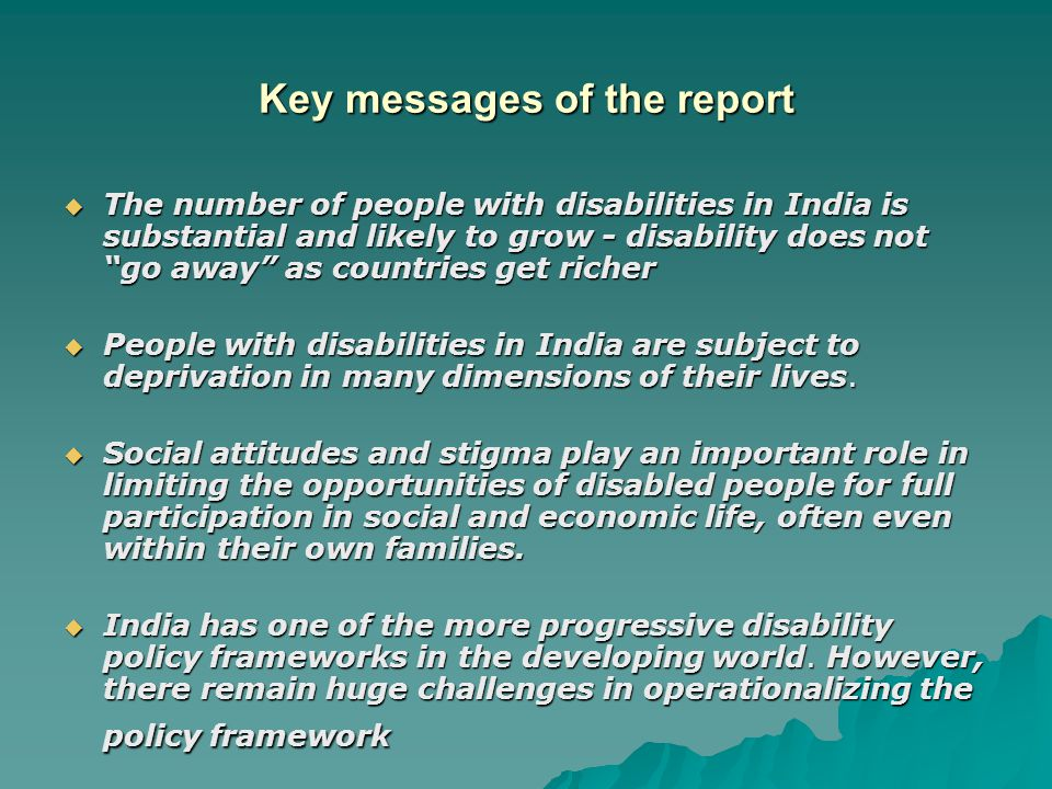 Key messages of the report  The number of people with disabilities in India is substantial and likely to grow - disability does not go away as countries get richer  People with disabilities in India are subject to deprivation in many dimensions of their lives.