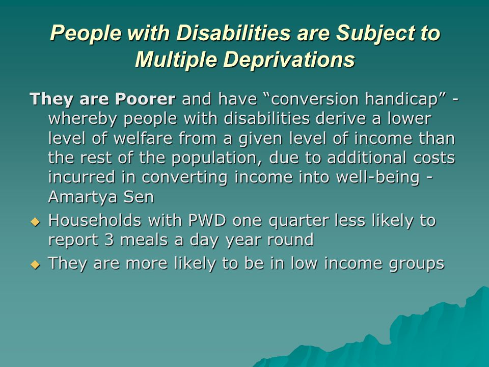 People with Disabilities are Subject to Multiple Deprivations They are Poorer and have conversion handicap - whereby people with disabilities derive a lower level of welfare from a given level of income than the rest of the population, due to additional costs incurred in converting income into well-being - Amartya Sen  Households with PWD one quarter less likely to report 3 meals a day year round  They are more likely to be in low income groups