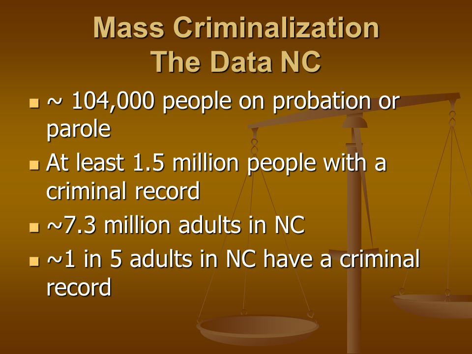 Mass Criminalization The Data NC ~ 104,000 people on probation or parole ~ 104,000 people on probation or parole At least 1.5 million people with a cr