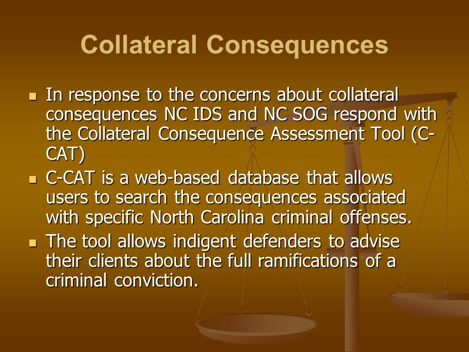 Collateral Consequences In response to the concerns about collateral consequences NC IDS and NC SOG respond with the Collateral Consequence Assessment