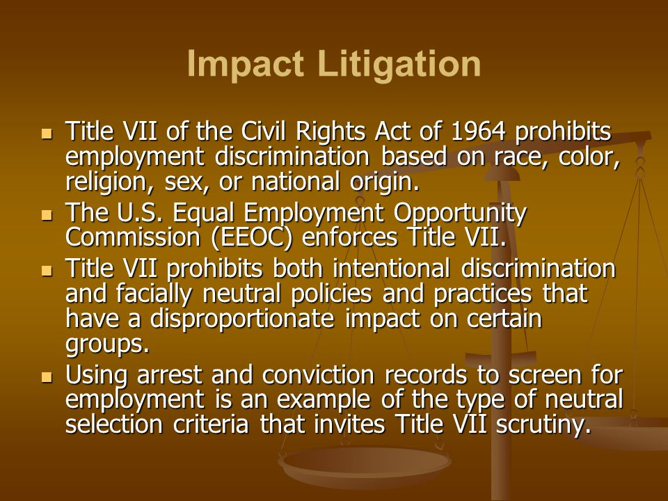 Impact Litigation Title VII of the Civil Rights Act of 1964 prohibits employment discrimination based on race, color, religion, sex, or national origi