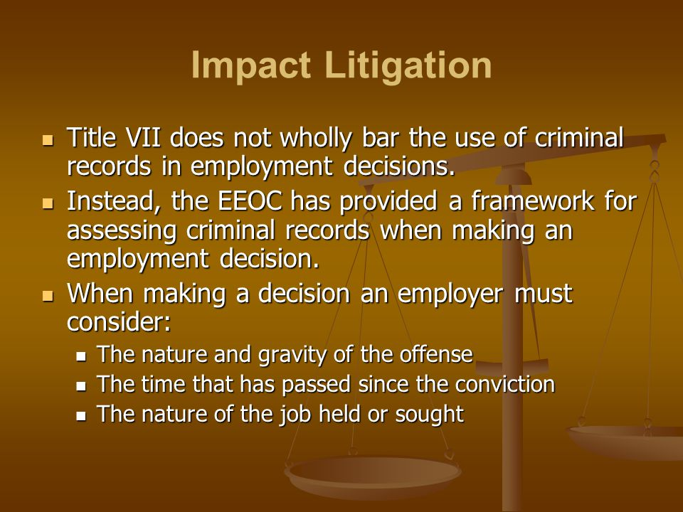 Impact Litigation Title VII does not wholly bar the use of criminal records in employment decisions. Title VII does not wholly bar the use of criminal