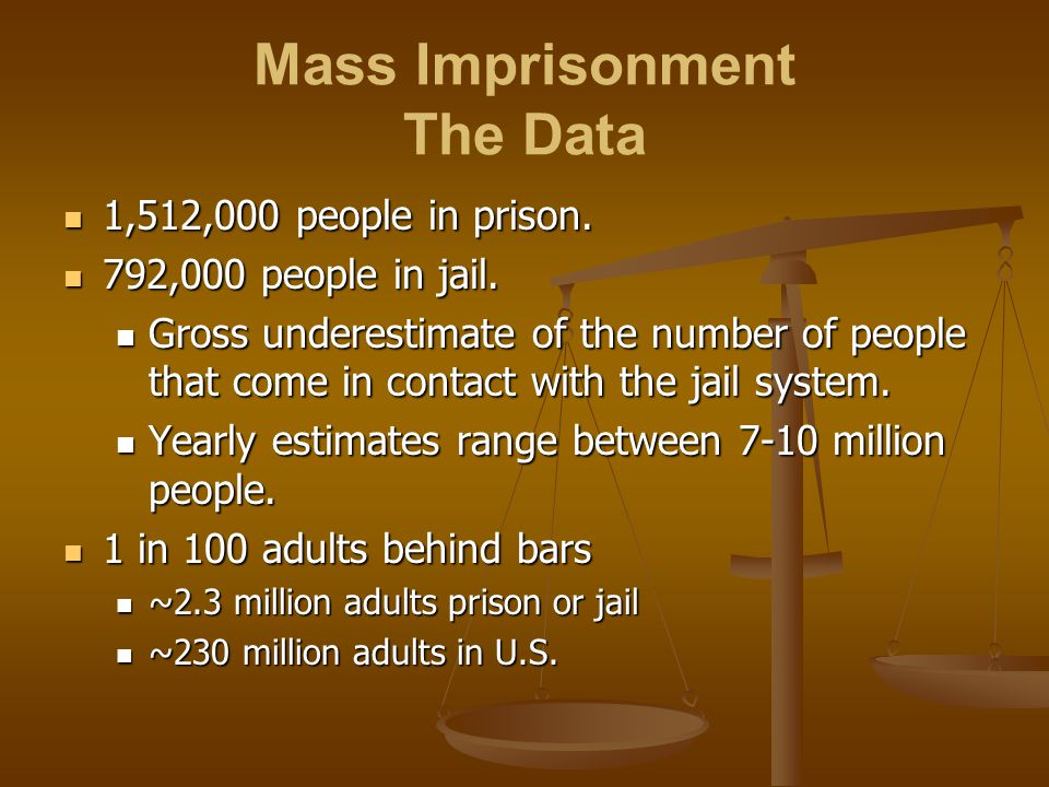 Mass Imprisonment The Data 1,512,000 people in prison. 1,512,000 people in prison. 792,000 people in jail. 792,000 people in jail. Gross underestimate