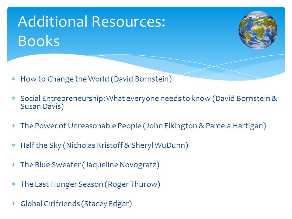  How to Change the World (David Bornstein)  Social Entrepreneurship: What everyone needs to know (David Bornstein & Susan Davis)  The Power of Unreasonable People (John Elkington & Pamela Hartigan)  Half the Sky (Nicholas Kristoff & Sheryl WuDunn)  The Blue Sweater (Jaqueline Novogratz)  The Last Hunger Season (Roger Thurow)  Global Girlfriends (Stacey Edgar) Additional Resources: Books