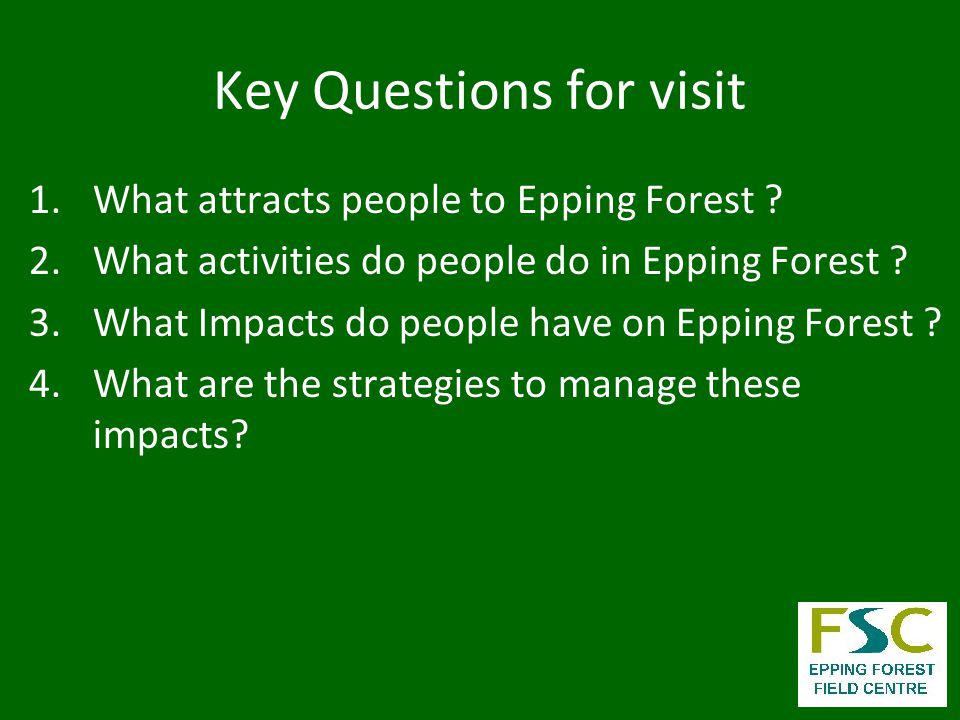 Key Questions for visit 1.What attracts people to Epping Forest .