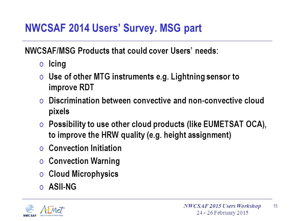 NWCSAF 2015 Users Workshop 24 - 26 February 2015 15 NWCSAF 2014 Users' Survey. MSG part NWCSAF/MSG Products that could cover Users' needs: o Icing o U
