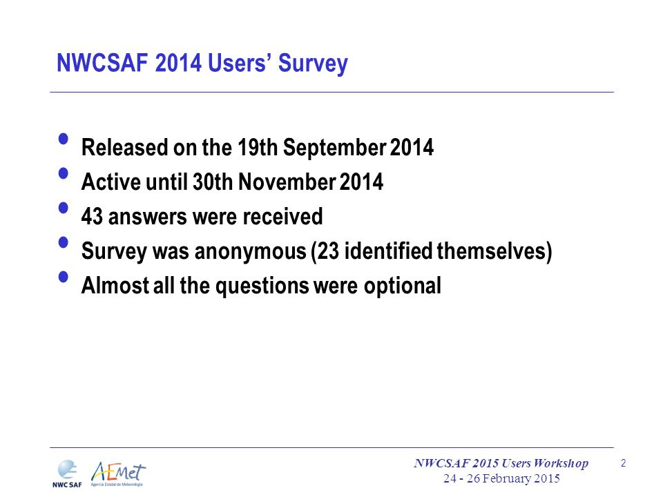 NWCSAF 2015 Users Workshop 24 - 26 February 2015 2 NWCSAF 2014 Users' Survey Released on the 19th September 2014 Active until 30th November 2014 43 answers were received Survey was anonymous (23 identified themselves) Almost all the questions were optional
