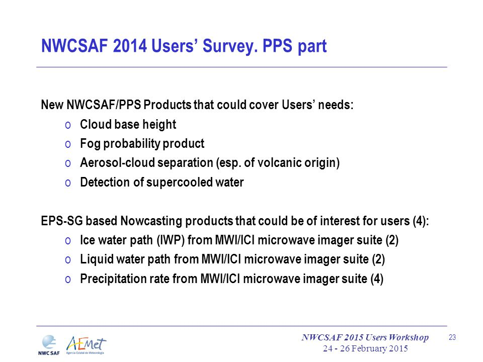 NWCSAF 2015 Users Workshop 24 - 26 February 2015 23 NWCSAF 2014 Users' Survey. PPS part New NWCSAF/PPS Products that could cover Users' needs: o Cloud