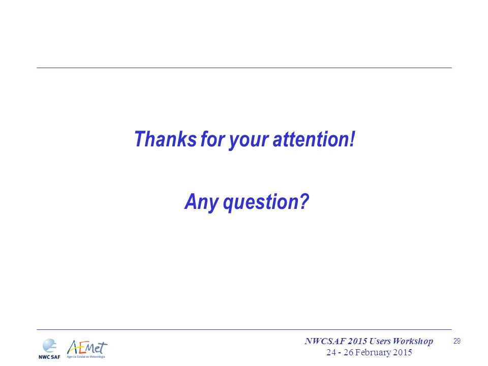 NWCSAF 2015 Users Workshop 24 - 26 February 2015 29 Thanks for your attention! Any question?