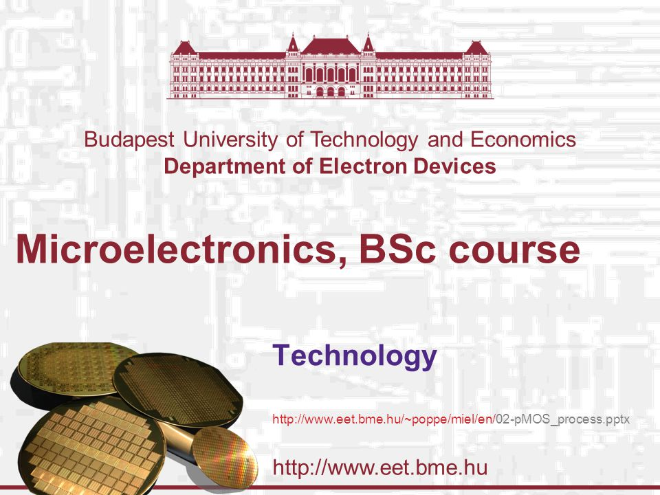 http://www.eet.bme.hu Budapest University of Technology and Economics Department of Electron Devices Microelectronics, BSc course Technology http://www.eet.bme.hu/~poppe/miel/en/02-pMOS_process.pptx