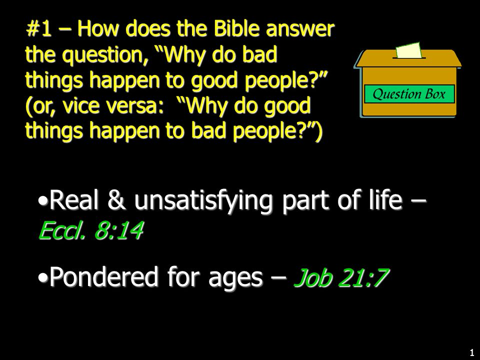 #1 – How does the Bible answer the question, Why do bad things happen to good people (or, vice versa: Why do good things happen to bad people ) Real & unsatisfying part of life – Eccl.