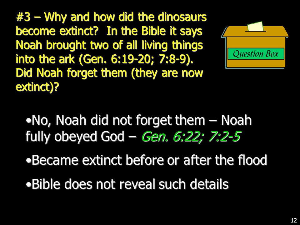 #3 – Why and how did the dinosaurs become extinct? In the Bible it says Noah brought two of all living things into the ark (Gen. 6:19-20; 7:8-9). Did