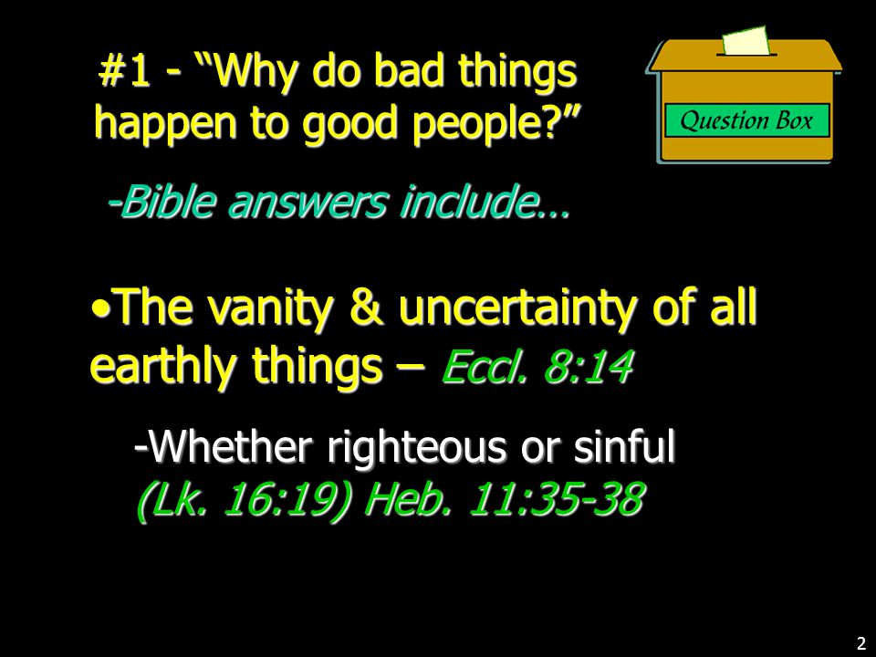 #1 - Why do bad things happen to good people? -Bible answers include… The vanity & uncertainty of all earthly things – Eccl.