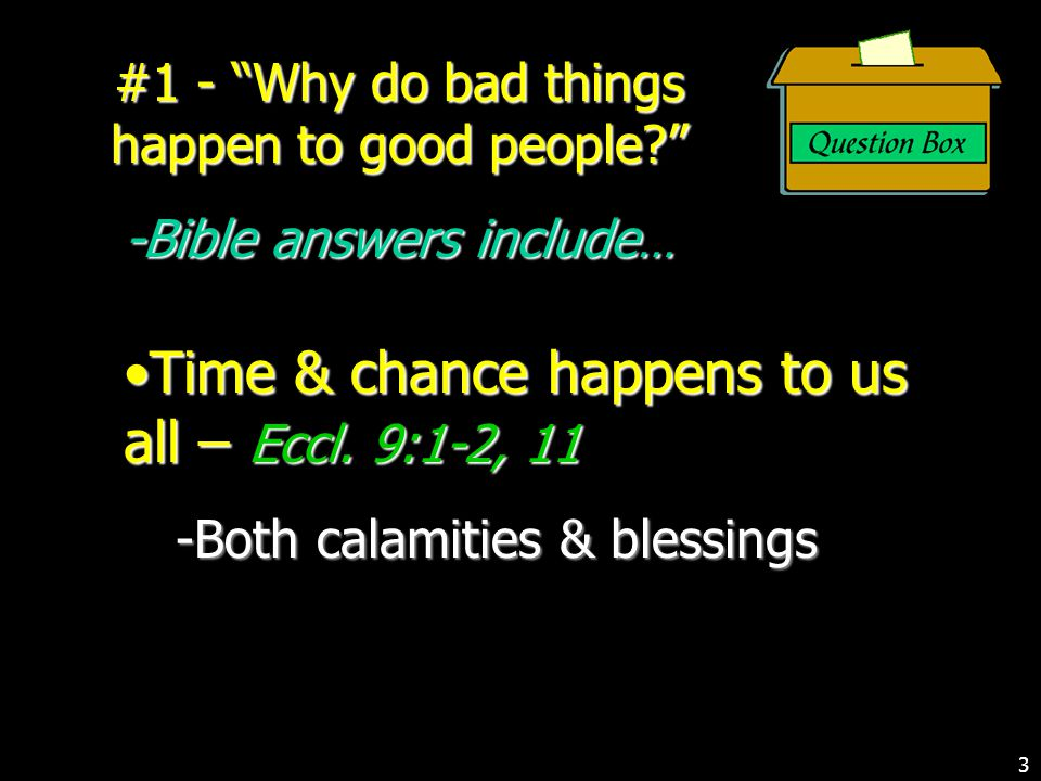 #1 - Why do bad things happen to good people? -Bible answers include … Time & chance happens to us all – Eccl.