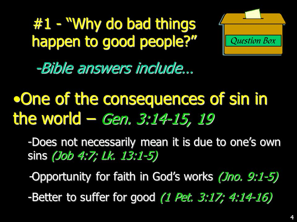 #1 - Why do bad things happen to good people? -Bible answers include… One of the consequences of sin in the world – Gen.