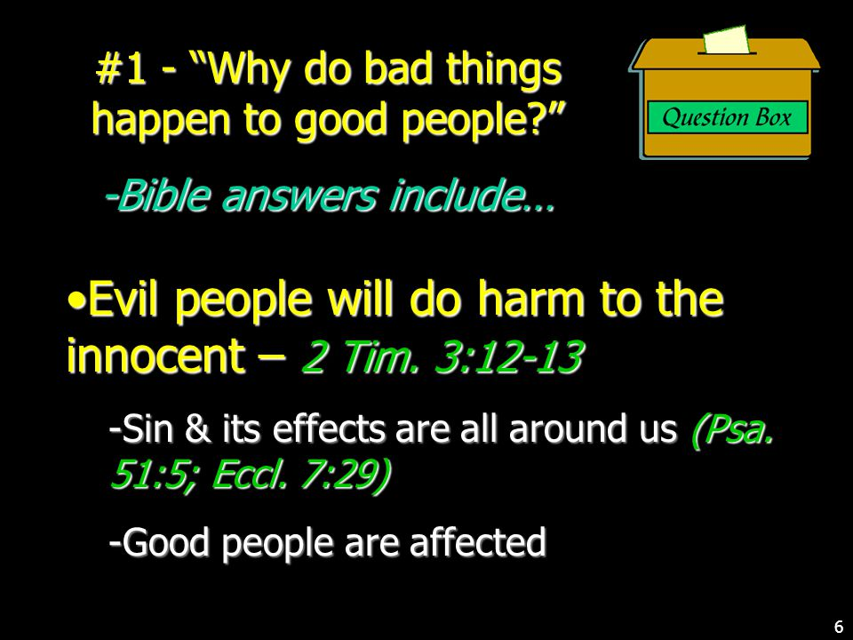 #1 - Why do bad things happen to good people -Bible answers include… Evil people will do harm to the innocent – 2 Tim.