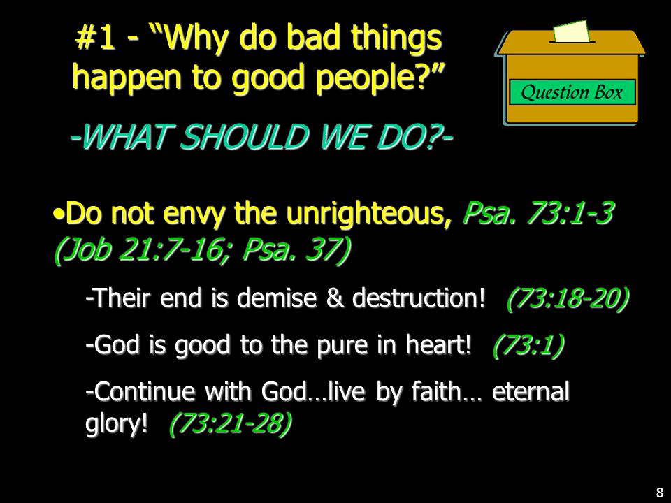 #1 - Why do bad things happen to good people -WHAT SHOULD WE DO - Do not envy the unrighteous, Psa.