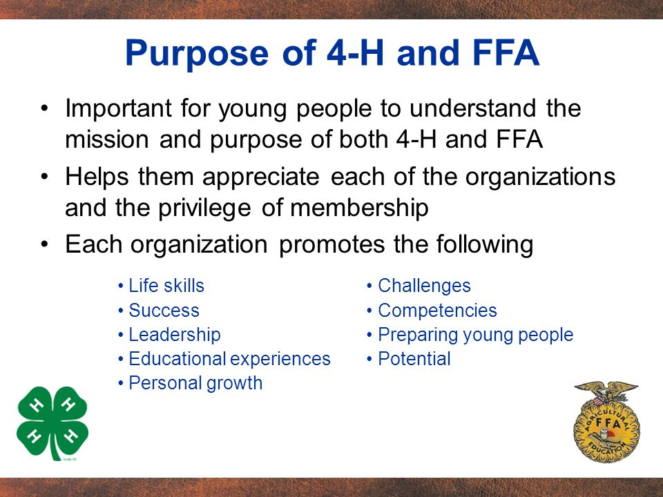 Important for young people to understand the mission and purpose of both 4-H and FFA Helps them appreciate each of the organizations and the privilege of membership Each organization promotes the following Challenges Competencies Preparing young people Potential Life skills Success Leadership Educational experiences Personal growth Purpose of 4-H and FFA