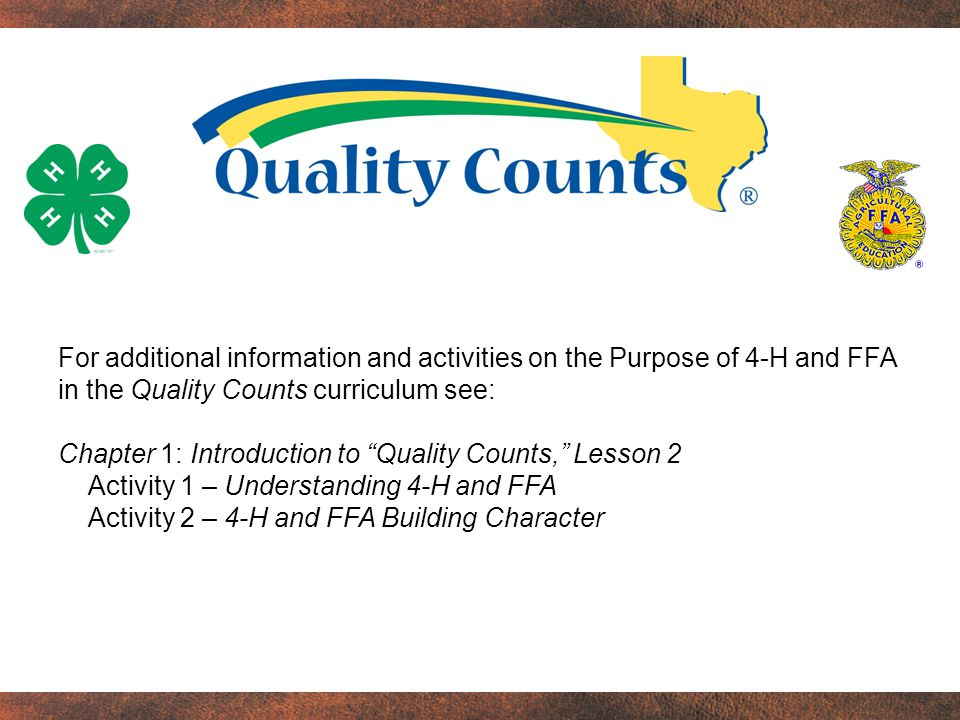For additional information and activities on the Purpose of 4-H and FFA in the Quality Counts curriculum see: Chapter 1: Introduction to Quality Counts, Lesson 2 Activity 1 – Understanding 4-H and FFA Activity 2 – 4-H and FFA Building Character