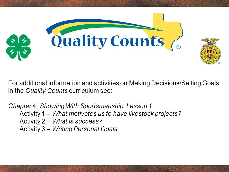 For additional information and activities on Making Decisions/Setting Goals in the Quality Counts curriculum see: Chapter 4: Showing With Sportsmanship, Lesson 1 Activity 1 – What motivates us to have livestock projects.
