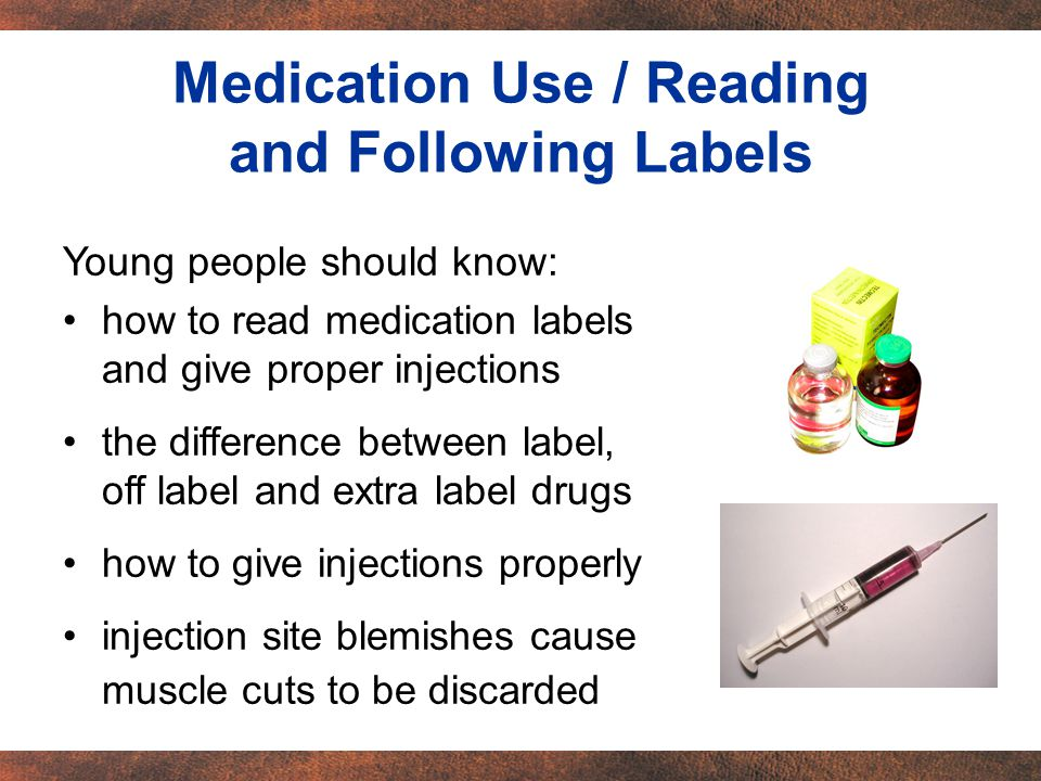 Young people should know: how to read medication labels and give proper injections the difference between label, off label and extra label drugs how to give injections properly injection site blemishes cause muscle cuts to be discarded Medication Use / Reading and Following Labels