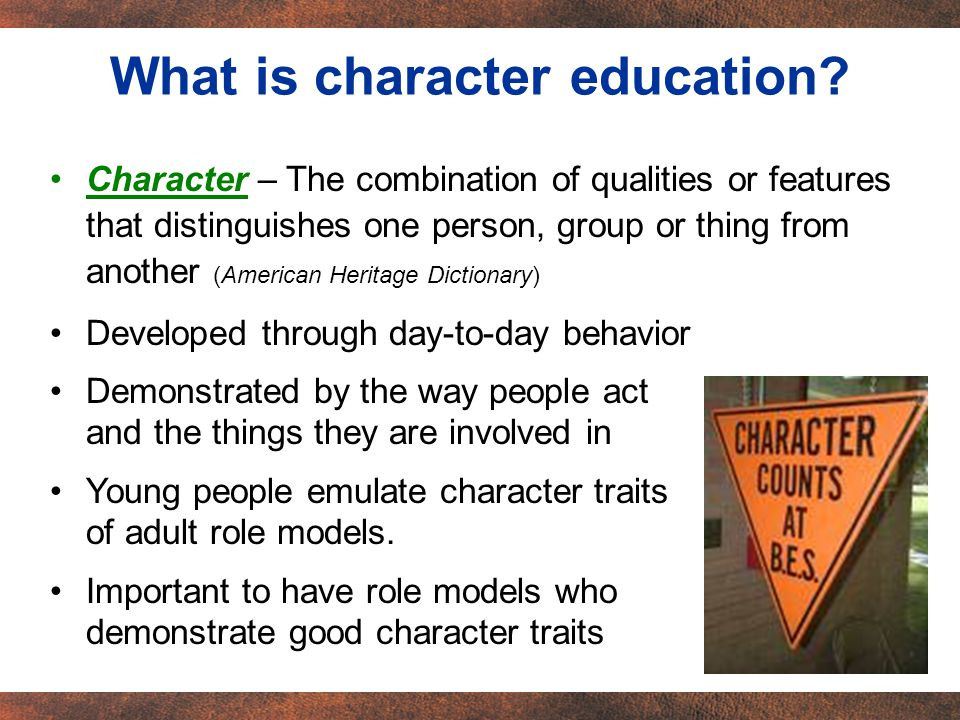 Character – The combination of qualities or features that distinguishes one person, group or thing from another (American Heritage Dictionary) Developed through day-to-day behavior Demonstrated by the way people act and the things they are involved in Young people emulate character traits of adult role models.
