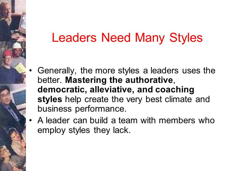 Leaders Need Many Styles Generally, the more styles a leaders uses the better.