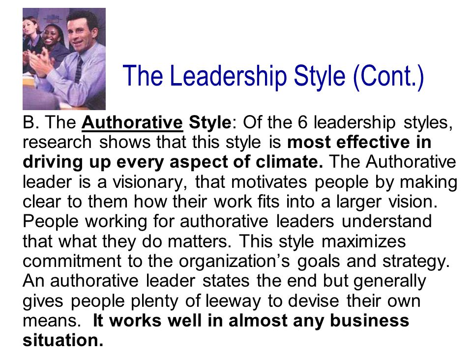 B. The Authorative Style: Of the 6 leadership styles, research shows that this style is most effective in driving up every aspect of climate. The Auth