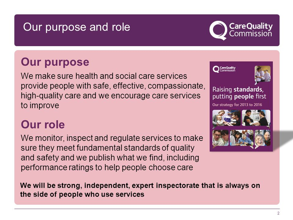 2 Our purpose and role Our purpose We make sure health and social care services provide people with safe, effective, compassionate, high-quality care and we encourage care services to improve Our role We monitor, inspect and regulate services to make sure they meet fundamental standards of quality and safety and we publish what we find, including performance ratings to help people choose care We will be strong, independent, expert inspectorate that is always on the side of people who use services