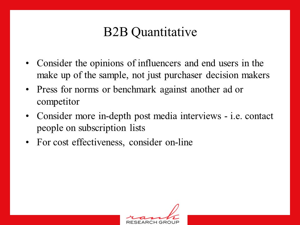 B2B Qualitative Allow for much more rational responses, but break through them Use non-verbal techniques and projection to measure the emotional impac
