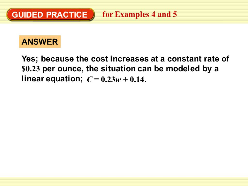 GUIDED PRACTICE for Examples 4 and 5 Yes; because the cost increases at a constant rate of $0.23 per ounce, the situation can be modeled by a linear e
