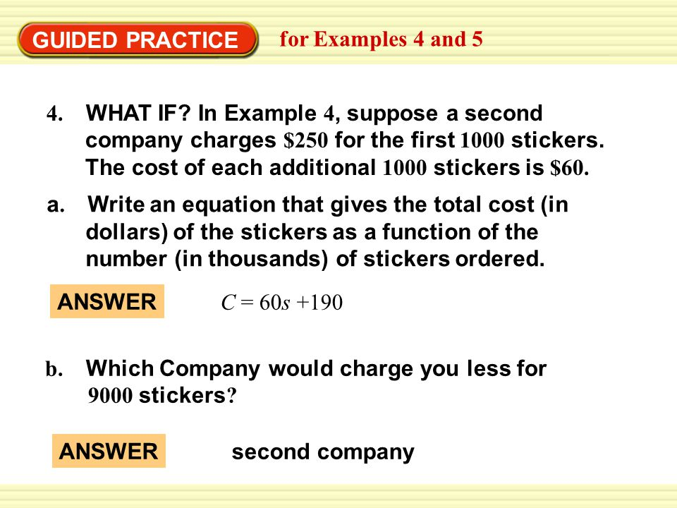 GUIDED PRACTICE for Examples 4 and 5 a. Write an equation that gives the total cost (in dollars) of the stickers as a function of the number (in thous