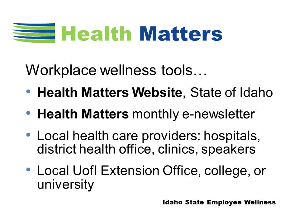 Workplace wellness tools… Health Matters Website, State of Idaho Health Matters monthly e-newsletter Local health care providers: hospitals, district health office, clinics, speakers Local UofI Extension Office, college, or university Idaho State Employee Wellness Health Matters