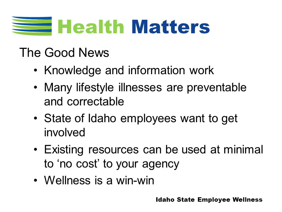 Knowledge and information work Many lifestyle illnesses are preventable and correctable State of Idaho employees want to get involved Existing resources can be used at minimal to 'no cost' to your agency Wellness is a win-win The Good News Idaho State Employee Wellness Health Matters