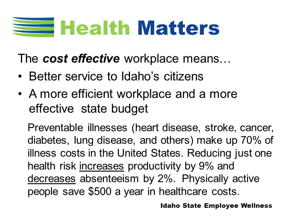 The cost effective workplace means… Better service to Idaho's citizens A more efficient workplace and a more effective state budget Preventable illnesses (heart disease, stroke, cancer, diabetes, lung disease, and others) make up 70% of illness costs in the United States.