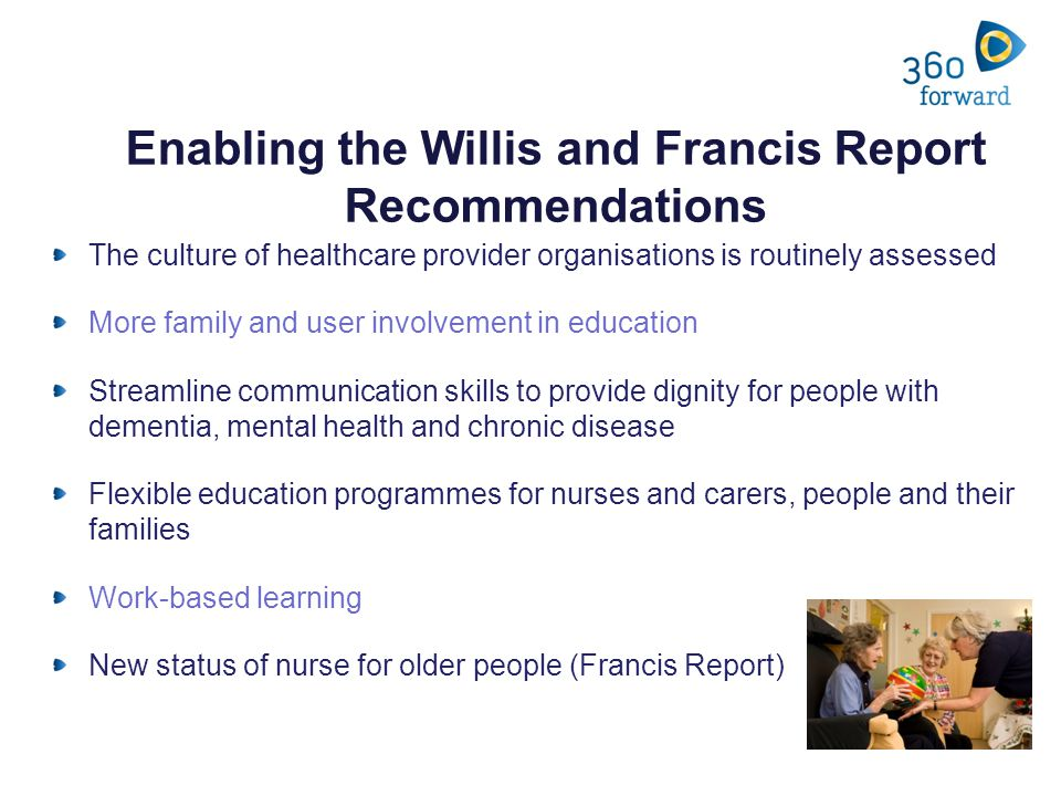Enabling the Willis and Francis Report Recommendations The culture of healthcare provider organisations is routinely assessed More family and user involvement in education Streamline communication skills to provide dignity for people with dementia, mental health and chronic disease Flexible education programmes for nurses and carers, people and their families Work-based learning New status of nurse for older people (Francis Report)