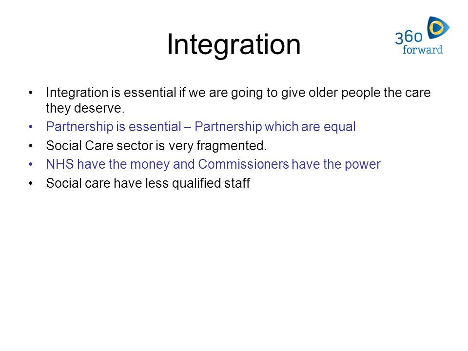 Integration Integration is essential if we are going to give older people the care they deserve.